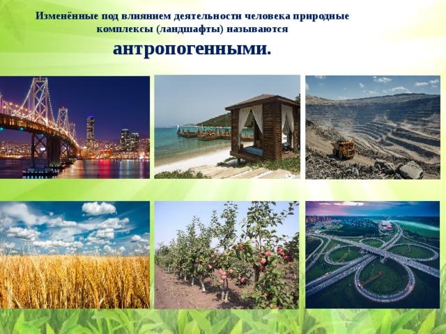 Изменённые под влиянием деятельности человека природные комплексы (ландшафты) называются  антропогенными.