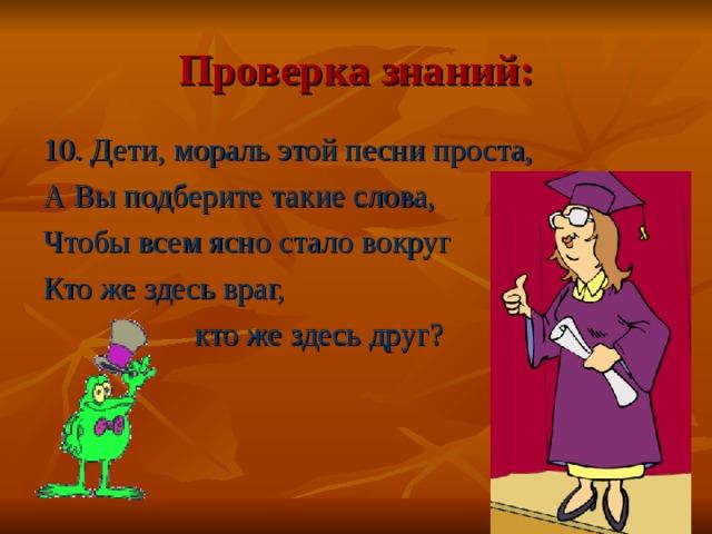 Проверка знаний: 10. Дети, мораль этой песни проста, А Вы подберите такие слова, Чтобы всем ясно стало вокруг Кто же здесь враг,  кто же здесь друг?