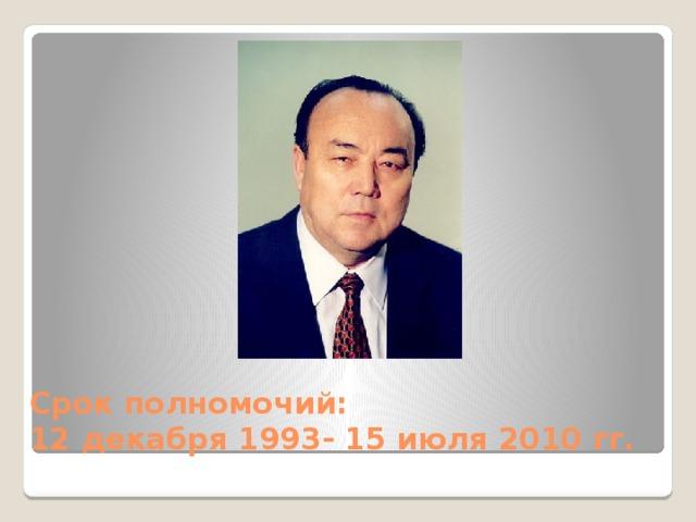 Срок полномочий:  12 декабря 1993- 15 июля 2010 гг.