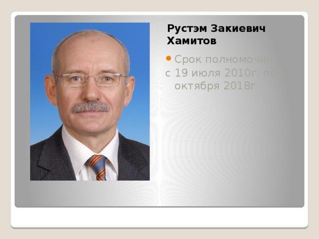 Рустэм Закиевич Хамитов Срок полномочий: с 19 июля 2010г. по 11 октября 2018г