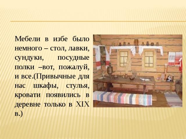 Мебели в избе было немного – стол, лавки, сундуки, посудные полки –вот, пожалуй, и все.(Привычные для нас шкафы, стулья, кровати появились в деревне только в XIX в.)