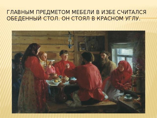 Главным предметом мебели в избе считался обеденный стол. Он стоял в красном углу.