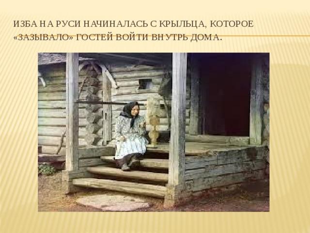 Изба на Руси начиналась с крыльца, которое «зазывало» гостей войти внутрь дома .
