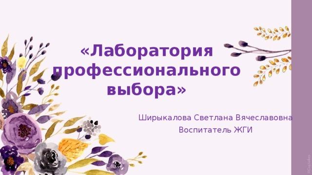 «Лаборатория профессионального выбора» Ширыкалова Светлана Вячеславовна Воспитатель ЖГИ