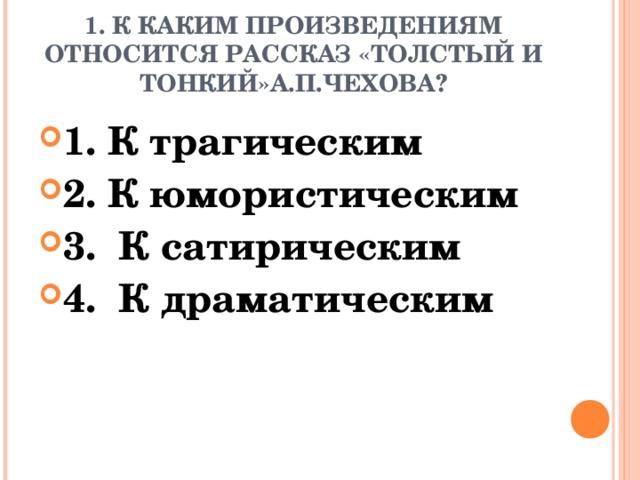 1. К КАКИМ ПРОИЗВЕДЕНИЯМ ОТНОСИТСЯ РАССКАЗ «ТОЛСТЫЙ И ТОНКИЙ»А.П.ЧЕХОВА?