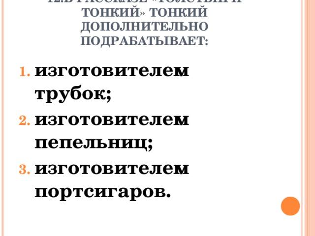 12.В РАССКАЗЕ «ТОЛСТЫЙ И ТОНКИЙ» ТОНКИЙ ДОПОЛНИТЕЛЬНО ПОДРАБАТЫВАЕТ: