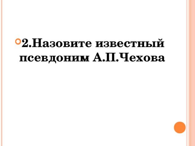 2.Назовите известный псевдоним А.П.Чехова