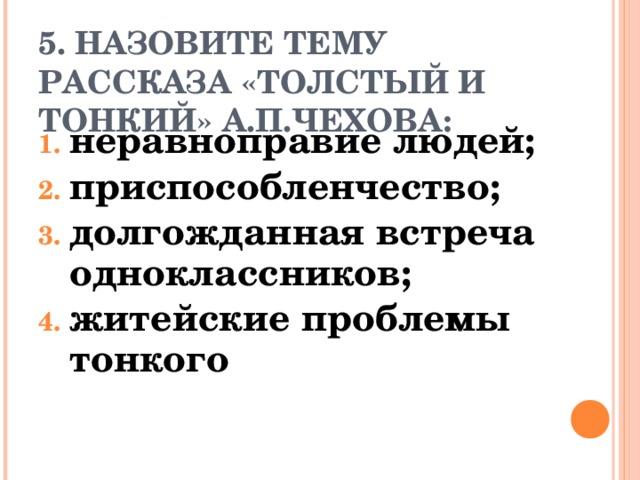 5. НАЗОВИТЕ ТЕМУ РАССКАЗА «ТОЛСТЫЙ И ТОНКИЙ» А.П.ЧЕХОВА: