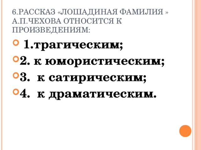 6.РАССКАЗ «ЛОШАДИНАЯ ФАМИЛИЯ » А.П.ЧЕХОВА ОТНОСИТСЯ К ПРОИЗВЕДЕНИЯМ: