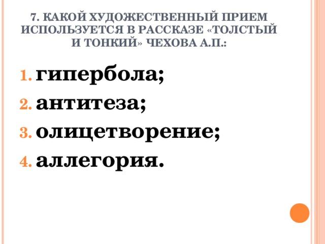 7. КАКОЙ ХУДОЖЕСТВЕННЫЙ ПРИЕМ ИСПОЛЬЗУЕТСЯ В РАССКАЗЕ «ТОЛСТЫЙ И ТОНКИЙ» ЧЕХОВА А.П.: