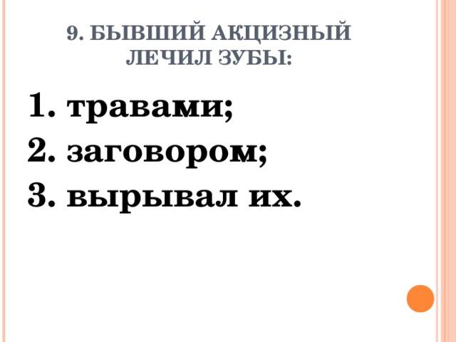 9. БЫВШИЙ АКЦИЗНЫЙ ЛЕЧИЛ ЗУБЫ: 1. травами; 2. заговором; 3. вырывал их.