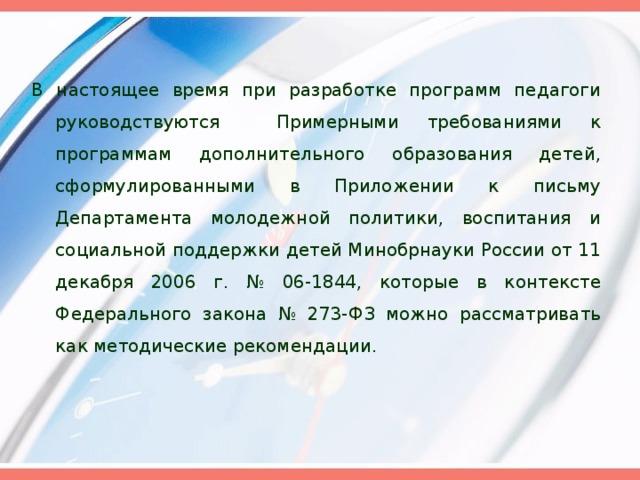 В настоящее время при разработке программ педагоги руководствуются Примерными требованиями к программам дополнительного образования детей, сформулированными в Приложении к письму Департамента молодежной политики, воспитания и социальной поддержки детей Минобрнауки России от 11 декабря 2006 г. № 06-1844, которые в контексте Федерального закона № 273-ФЗ можно рассматривать как методические рекомендации.