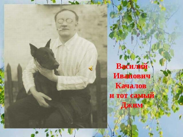 Василий Иванович Качалов  и тот самый Джим
