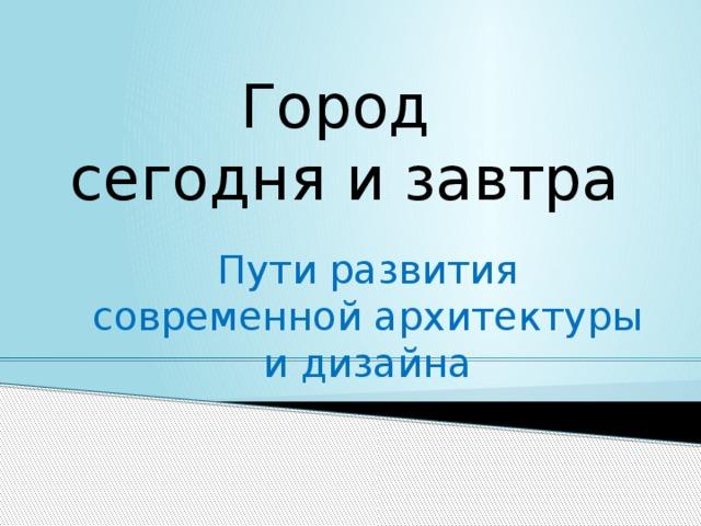 Город  сегодня и завтра Пути развития современной архитектуры и дизайна