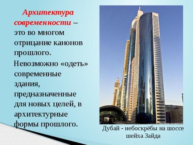 Архитектура современности – это во многом отрицание канонов прошлого.  Невозможно «одеть» современные здания, предназначенные для новых целей, в архитектурные формы прошлого. Дубай -небоскрёбына шоссе шейха Зайда