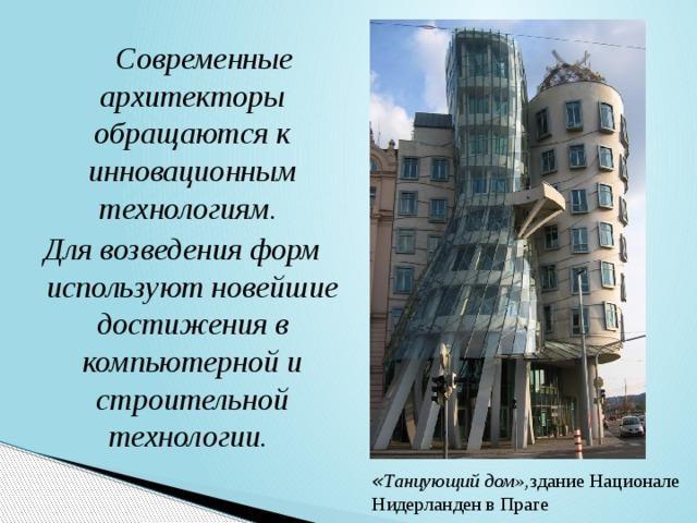 Современные архитекторы обращаются к инновационным технологиям. Для возведения форм используют новейшие достижения в компьютерной и строительной технологии. « Танцующий дом», здание Национале Нидерланден в Праге