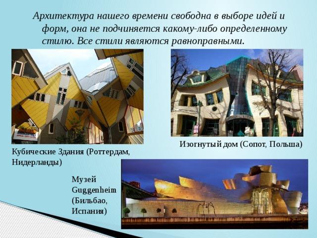 Архитектура нашего времени свободна в выборе идей и форм, она не подчиняется какому-либо определенному стилю. Все стили являются равноправными. Изогнутый дом (Сопот, Польша) Кубические Здания (Роттердам, Нидерланды) Музей Guggenheim (Бильбао, Испания)