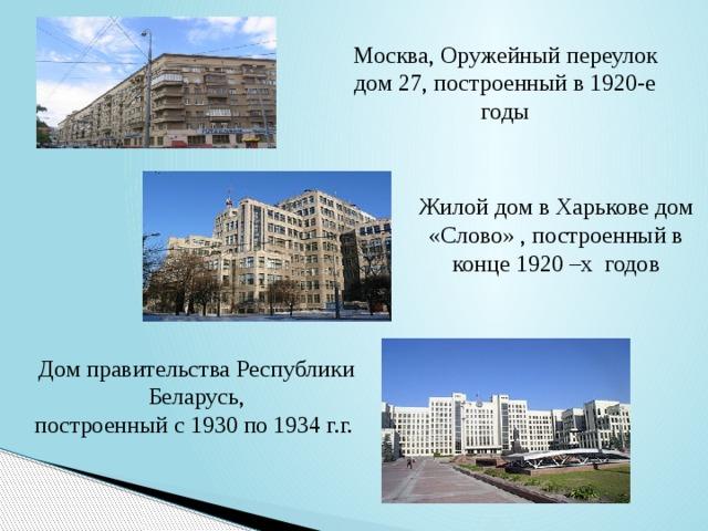 Москва, Оружейный переулок дом 27, построенный в 1920-е годы Жилой дом в Харькове дом «Слово» , построенный в конце1920 –х годов Дом правительства Республики Беларусь, построенный с1930по1934 г.г.