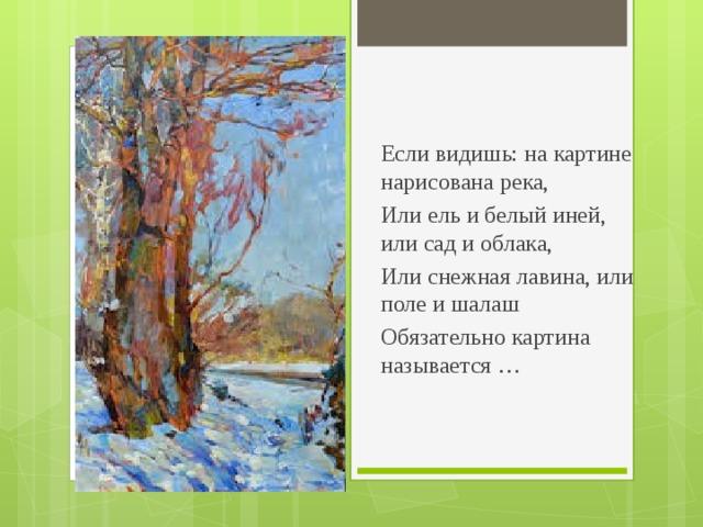 Если видишь: на картине нарисована река, Или ель и белый иней, или сад и облака, Или снежная лавина, или поле и шалаш Обязательно картина называется …