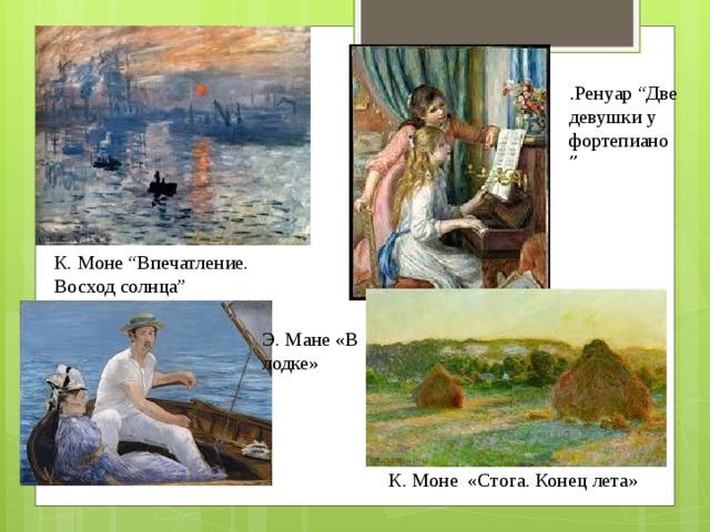 ". Ренуар ""Две девушки у фортепиано "" К. Моне ""Впечатление. Восход солнца"" Э. Мане «В лодке» К. Моне «Стога. Конец лета»"
