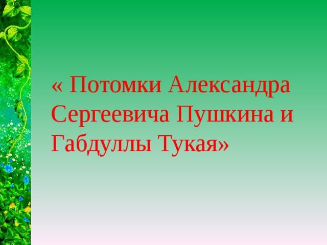 « Потомки Александра Сергеевича Пушкина и Габдуллы Тукая»