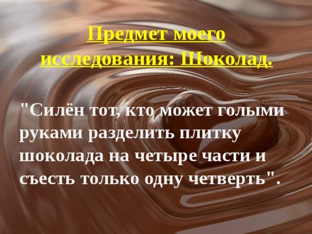 Предмет моего исследования: Шоколад.