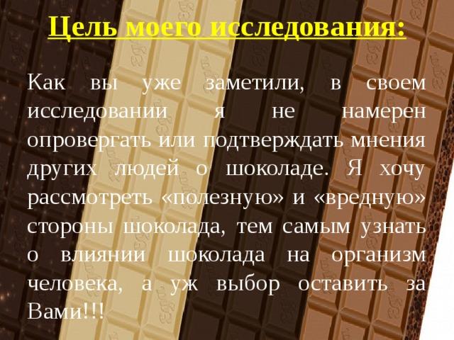 Цель моего исследования:   Как вы уже заметили, в своем исследовании я не намерен опровергать или подтверждать мнения других людей о шоколаде. Я хочу рассмотреть «полезную» и «вредную» стороны шоколада, тем самым узнать о влиянии шоколада на организм человека, а уж выбор оставить за Вами!!!