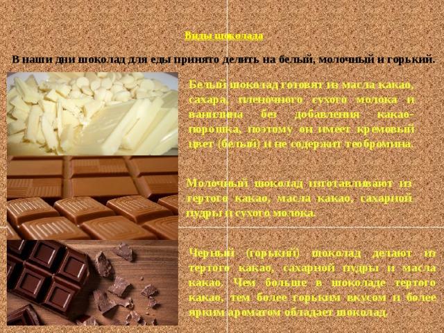 Виды шоколада  . В наши дни шоколад для еды принято делить на белый, молочный и горький.  Белый шоколад готовят из масла какао, сахара, пленочного сухого молока и ванилина без добавления какао-порошка, поэтому он имеет кремовый цвет (белый) и не содержит теобромина.  Молочный шоколад изготавливают из тертого какао, масла какао, сахарной пудры и сухого молока.  Черный (горький) шоколад делают из тертого какао, сахарной пудры и масла какао. Чем больше в шоколаде тертого какао, тем более горьким вкусом и более ярким ароматом обладает шоколад.