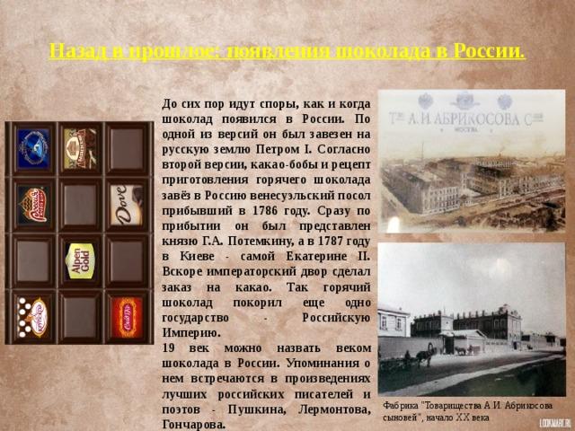 Назад в прошлое: появления шоколада в России.   До сих пор идут споры, как и когда шоколад появился в России. По одной из версий он был завезен на русскую землю Петром I. Согласно второй версии, какао-бобы и рецепт приготовления горячего шоколада завёз в Россию венесуэльский посол прибывший в 1786 году. Сразу по прибытии он был представлен князю Г.А. Потемкину, а в 1787 году в Киеве - самой Екатерине II. Вскоре императорский двор сделал заказ на какао. Так горячий шоколад покорил еще одно государство - Российскую Империю. 19 век можно назвать веком шоколада в России. Упоминания о нем встречаются в произведениях лучших российских писателей и поэтов - Пушкина, Лермонтова, Гончарова. Фабрика