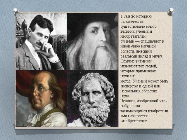 1.За всю историю человечества существовало много великих ученых и изобретателей. Учёный— специалист в какой-либо научной области, внёсший реальный вклад в науку. Обычноучёными называют тех людей, которые применяют научный метод.Учёныйможет быть экспертом в одной или нескольких областях науки. Человек, изобревший что-нибудь или занимающийсяизобретениями называется -изобретателем.