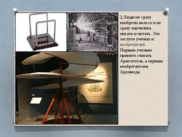 2.Люди не сразу изобрели колесо и не сразу научились писать и читать. Это заслуги ученых и изобретателей . Первым ученым принято считать Аристотеля, а первым изобретателем Архимеда.