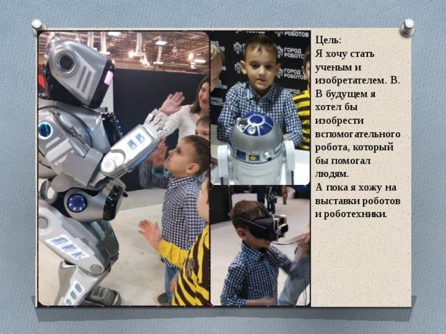 Цель: Я хочу стать ученым и изобретателем. В. В будущем я хотел бы изобрести вспомогательного робота, который бы помогал людям. А пока я хожу на выставки роботов и роботехники.