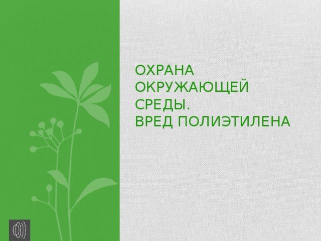 Охрана окружающей среды.  Вред полиэтилена