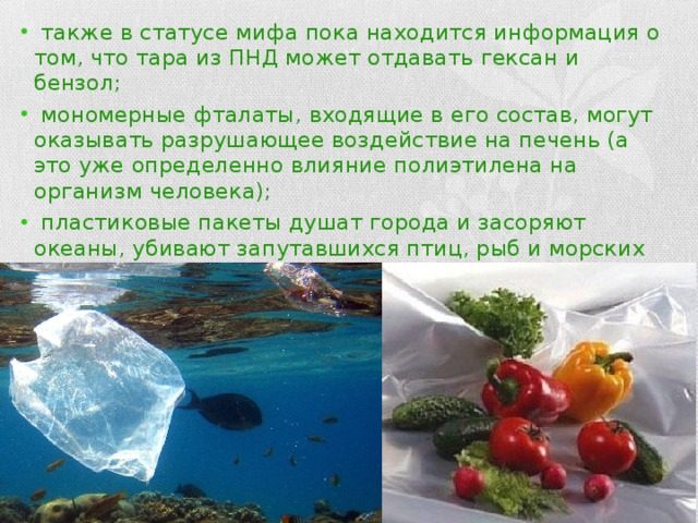 также в статусе мифа пока находится информация о том, что тара из ПНД может отдавать гексан и бензол;  мономерные фталаты, входящие в его состав, могут оказывать разрушающее воздействие на печень (а это уже определенно влияние полиэтилена на организм человека);  пластиковые пакеты душат города и засоряют океаны, убивают запутавшихся птиц, рыб и морских черепах;  полиэтилен практически не разлагается в земле, а на вторичную переработку идет всего 30% от общего объема производства.