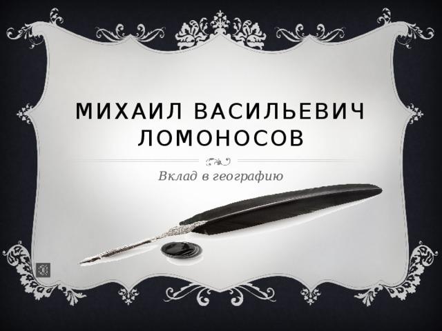 Михаил Васильевич Ломоносов Вклад в географию