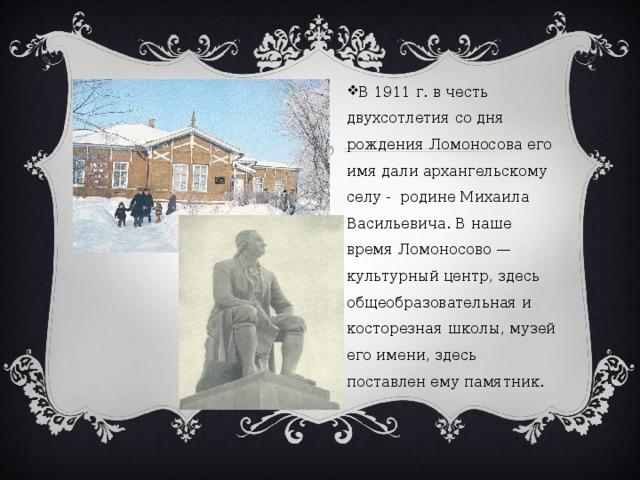 В 1911 г. в честь двухсотлетия со дня рождения Ломоносова его имя дали архангельскому селу - родине Михаила Васильевича. В наше время Ломоносово — культурный центр, здесь общеобразовательная и косторезная школы, музей его имени, здесь поставлен ему памятник.