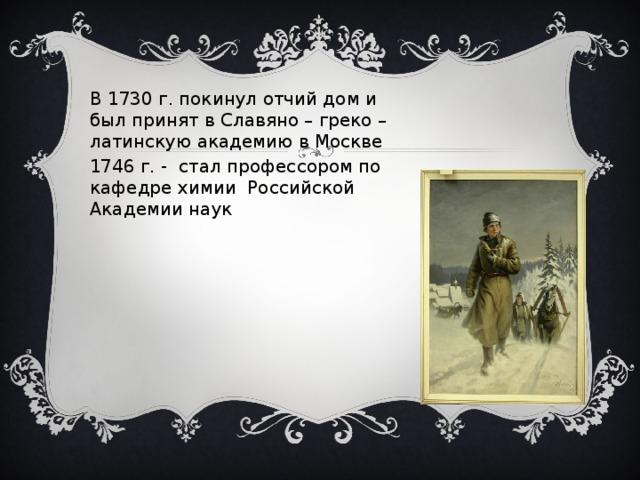 В 1730 г. покинул отчий дом и был принят в Славяно – греко – латинскую академию в Москве 1746 г. - стал профессором по кафедре химии Российской Академии наук