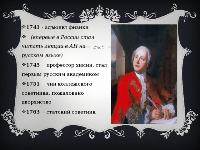1741 - адъюнкт физики  (впервые в России стал читать лекции в АН на русском языке) 1745 - профессор химии, стал первым русским академиком 1751 - чин коллежского советника, пожаловано дворянство 1763 - статский советник