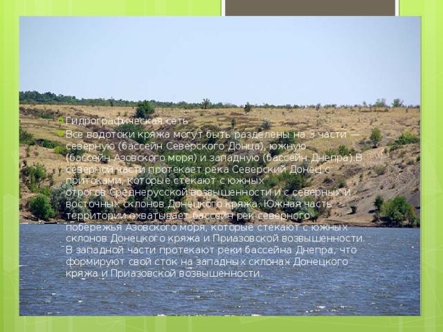 Гидрографическая сеть Все водотоки кряжа могут быть разделены на 3 части— северную (бассейнСеверского Донца), южную (бассейнАзовского моря) и западную (бассейнДнепра).В северной части протекает река Северский Донецс притоками, которые стекают с южных отроговСреднерусской возвышенности и с северных и восточных склонов Донецкого кряжа. Южная часть территории охватывает бассейн рек северного побережьяАзовского моря, которые стекают с южных склонов Донецкого кряжа иПриазовской возвышенности. В западной части протекают реки бассейнаДнепра, что формируют свой сток на западных склонах Донецкого кряжа иПриазовской возвышенности.