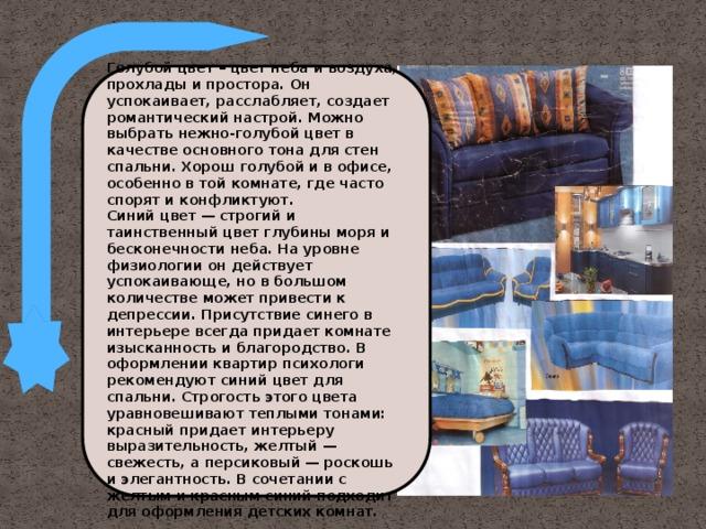 Голубой цвет – цвет неба и воздуха, прохлады и простора. Он успокаивает, расслабляет, создает романтический настрой. Можно выбрать нежно-голубой цвет в качестве основного тона для стен спальни. Хорош голубой и в офисе, особенно в той комнате, где часто спорят и конфликтуют. Синий цвет — строгий и таинственный цвет глубины моря и бесконечности неба. На уровне физиологии он действует успокаивающе, но в большом количестве может привести к депрессии. Присутствие синего в интерьере всегда придает комнате изысканность и благородство. В оформлении квартир психологи рекомендуют синий цвет для спальни. Строгость этого цвета уравновешивают теплыми тонами: красный придает интерьеру выразительность, желтый — свежесть, а персиковый — роскошь и элегантность. В сочетании с желтым и красным синий подходит для оформления детских комнат.