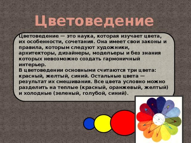 Цветоведение  Цветоведение — это наука, которая изучает цвета, их особенности, сочетания. Она имеет свои законы и правила, которым следуют художники, архитекторы, дизайнеры, модельеры и без знания которых невозможно создать гармоничный интерьер. В цветоведении основными считаются три цвета: красный, желтый, синий. Остальные цвета — результат их смешивания. Все цвета условно можно разделить на теплые (красный, оранжевый, желтый) и холодные (зеленый, голубой, синий).
