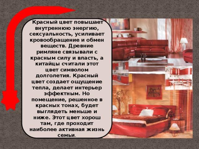 Красный цвет повышает внутреннюю энергию, сексуальность, усиливает кровообращение и обмен веществ. Древние римляне связывали с красным силу и власть, а китайцы считали этот цвет символом долголетия. Красный цвет создает ощущение тепла, делает интерьер эффектным. Но помещение, решенное в красных тонах, будет выглядеть меньше и ниже. Этот цвет хорош там, где проходит наиболее активная жизнь семьи .
