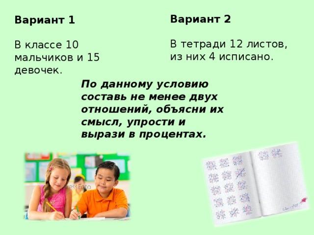 Вариант 2 В тетради 12 листов, из них 4 исписано. Вариант 1 В классе 10 мальчиков и 15 девочек. По данному условию составь не менее двух отношений, объясни их смысл, упрости и вырази в процентах.
