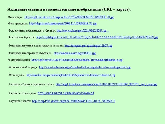 Активные ссылки на использование изображения (URL – адреса). Фото кобры:  http://img0.liveinternet.ru/images/attach/c/7/94/956/94956526_94955928_20.jpg Фото крокодила: http://klopik.com/uploads/posts/2009-11/1259566318_32.jpg  Фото муравья, поднимающего «бревно»: http://www.stihi.ru/pics/2011/08/12/8087.jpg  Фото слона с бревном: http://2.bp.blogspot.com/-H_LClvrPQwY/Tpey7mK-IHI/AAAAAAAAH18/Xim2cUj-1Qw/s1600/295529.jpg Фотография муравья, поднимающего листочек: http://fotoprom.pav.zp.ua/img/z/153/07.jpg Фотография мотороллера «Муравей»: http://fotoprom.com/img/z/153/12.jpg  Фотография детей : http://s.pfst.net/2014.08/64452918186e0f5090d637a11fe499a38621f53893b_b.jpg Фото школьной тетради: http://www.fresher.ru/images/tetrad-v-kletku-treugolnik-romb-i-shestiugolnik/5.jpg Фото клумбы: http://nasotke.ru/wp-content/uploads/2014/05/planirovka-klumb-cvetnikov-1.jpg Картинка «Муравей поднимает слона»: http://img1.liveinternet.ru/images/attach/c/10/111/521/111521967_3821971_slon_i_myr.jpg Картинка с крокодилом: http://varja.narod.ru/album/anymal4a.gif Картинка с коброй: https://img-fotki.yandex.ru/get/6416/108950446.137/0_d1a7a_7461b50d_S .