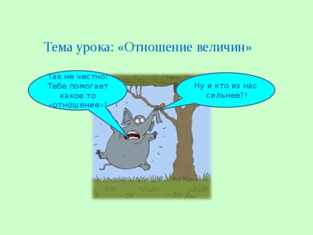 Тема урока: «Отношение величин» Так не честно! Тебе помогает какое то «отношение»! Ну и кто из нас сильнее?!
