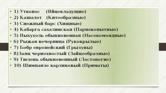 1) Утконос (Яйцекладущие) 2) Кашалот (Китообразные) 3) Снежный барс (Хищные) 4) Кабарга сахалинская (Парнокопытные) 5) Выхухоль обыкновенная (Насекомоядные) 6) Рыжая вечерница (Рукокрылые) 7) Бобр европейский (Грызуны) 8)Заяц чернохвостый (Зайцеобразные) 9) Тюлень обыкновенный (Ластоногие) 10) Шимпанзе карликовый (Приматы)