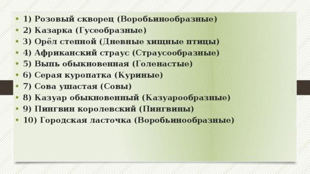1) Розовый скворец (Воробьинообразные) 2) Казарка (Гусеобразные) 3) Орёл степной (Дневные хищные птицы) 4) Африканский страус (Страусообразные) 5) Выпь обыкновенная (Голенастые) 6) Серая куропатка (Куриные) 7) Сова ушастая (Совы) 8) Казуар обыкновенный (Казуарообразные) 9) Пингвин королевский (Пингвины) 10) Городская ласточка (Воробьинообразные)