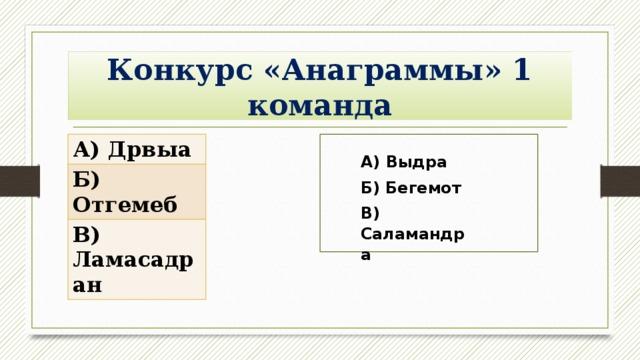Конкурс «Анаграммы» 1 команда А) Дрвыа Б) Отгемеб В) Ламасадран А) Выдра Б) Бегемот В) Саламандра