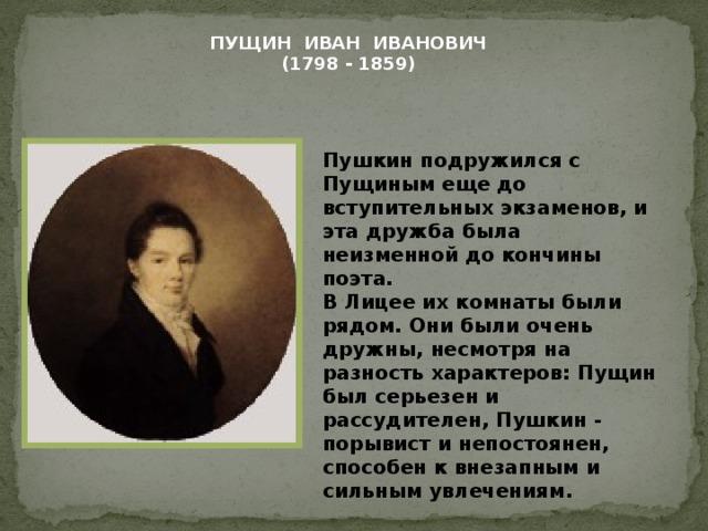 ПУЩИН ИВАН ИВАНОВИЧ (1798 - 1859) Пушкин подружился с Пущиным еще до вступительных экзаменов, и эта дружба была неизменной до кончины поэта. В Лицее их комнаты были рядом. Они были очень дружны, несмотря на разность характеров: Пущин был серьезен и рассудителен, Пушкин - порывист и непостоянен, способен к внезапным и сильным увлечениям.