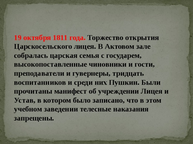 19 октября 1811 года. Торжество открытия Царскосельского лицея. В Актовом зале собралась царская семья с государем, высокопоставленные чиновники и гости, преподаватели и гувернеры, тридцать воспитанников и среди них Пушкин. Были прочитаны манифест об учреждении Лицея и Устав, в котором было записано, что в этом учебном заведении телесные наказания запрещены.